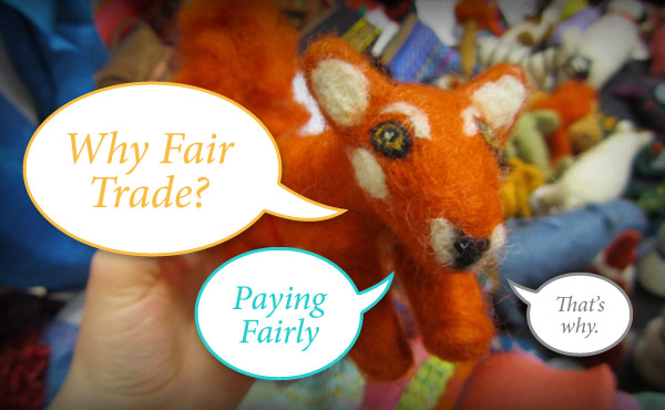 Why Fair Trade? Paying Fairly. Fair trade felted fox.