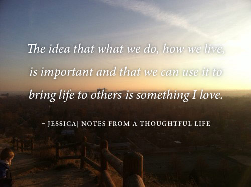 How we live is important and we can use it to bring life to others.